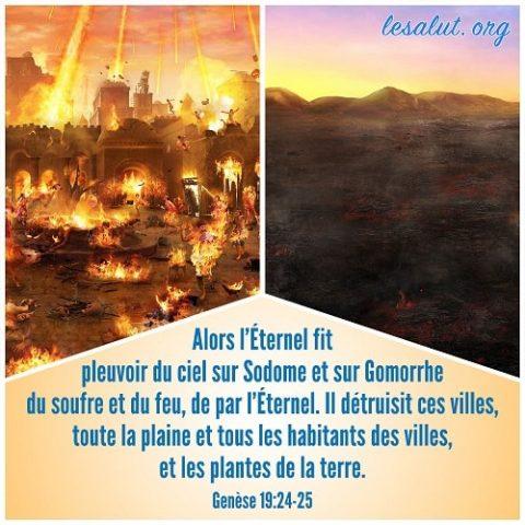 Alors l'Éternel fit pleuvoir du ciel sur Sodome et sur Gomorrhe du soufre et du feu, de par l'Éternel. Il détruisit ces villes, toute la plaine et tous les habitants des villes, et les plantes de la terre.Genèse 19:24-25
