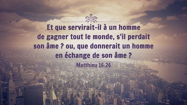 « Et que servirait-il à un homme de gagner tout le monde, s'il perdait son âme  ou, que donnerait un homme en échange de son âme  » (Matthieu 16:26)