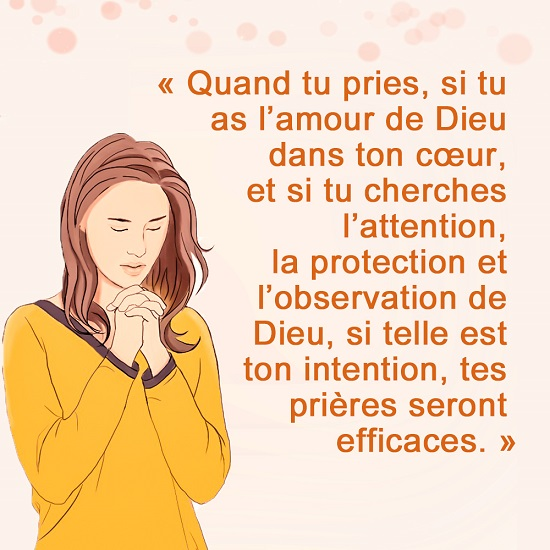Quand tu pries, si tu as l'amour de Dieu dans ton cœur, et si tu cherches l'attention, la protection et l'observation de Dieu, si telle est ton intention, tes prières seront efficaces.