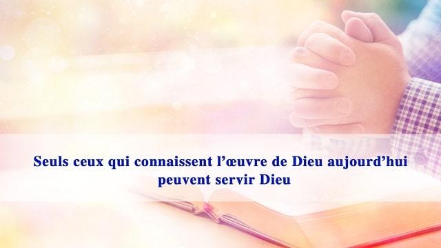 Seuls ceux qui connaissent l'œuvre de Dieu aujourd'hui peuvent servir Dieu