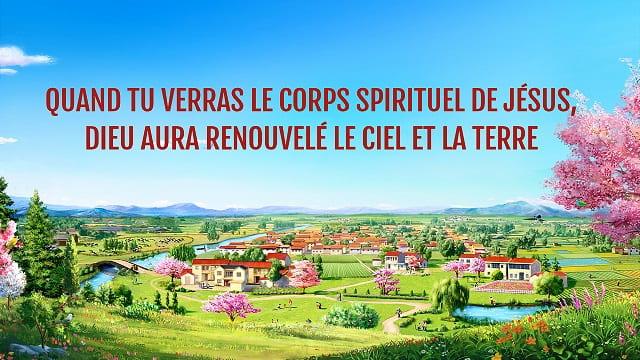 Quand tu verras le corps spirituel de Jésus, Dieu aura renouvelé le ciel et la terre
